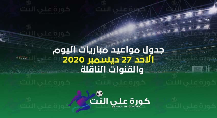 جدول مواعيد مباريات اليوم الاحد 27 ديسمبر 2020 والقنوات الناقلة